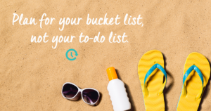 Plan for your bucketlist, not your to-do list